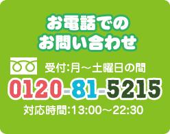 お電話でのお問い合わせ 0120-81-5215 受付:月~土曜日の間 13時から22時30分